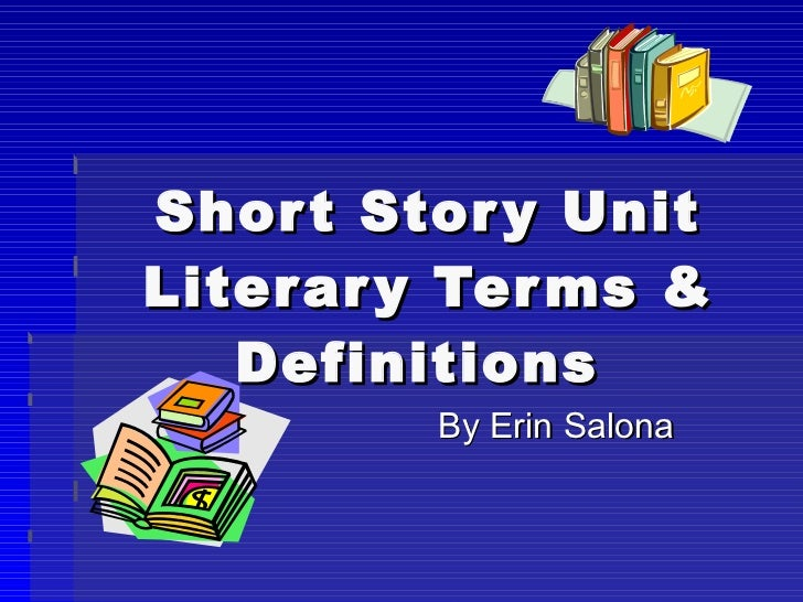 Short Story Unit Literary Terms & Definitions  By Erin Salona