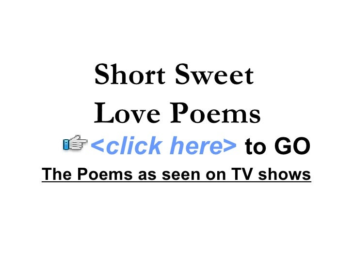 The Poems as seen on TV shows Short Sweet  Love Poems < click here >   to   GO