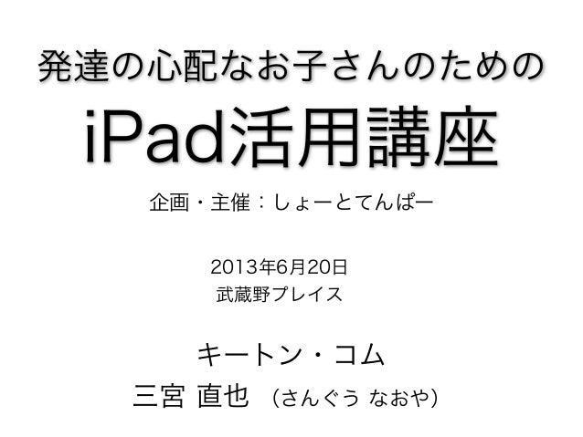 発達の心配なお子さんのための iPad活用講座 2013年6月20日 武蔵野プレイス キートン・コム 三宮 直也 (さんぐう なおや) 企画・主催:しょーとてんぱー
