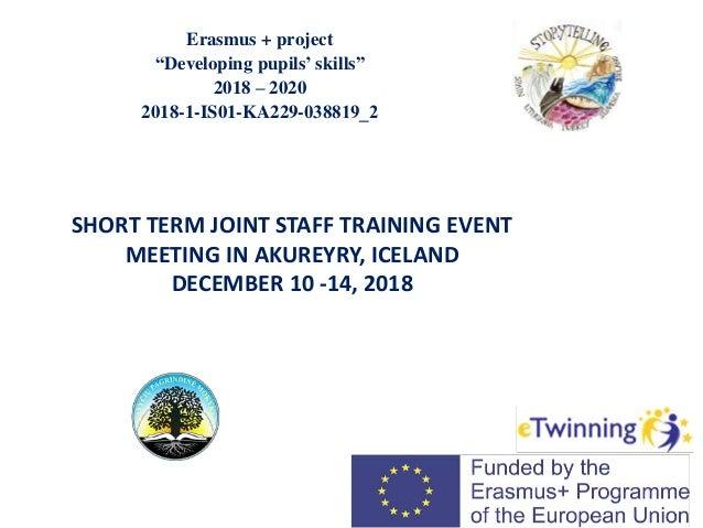 "Erasmus + project ""Developing pupils' skills"" 2018 – 2020 2018-1-IS01-KA229-038819_2 SHORT TERM JOINT STAFF TRAINING EVEN..."
