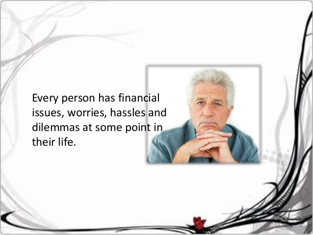 Every person has financial issues, worries, hassles and dilemmas at some point in their life.
