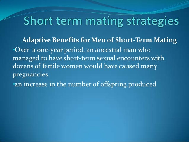 Adaptive Benefits for Men of Short-Term Mating•Over a one-year period, an ancestral man whomanaged to have short-term sexu...