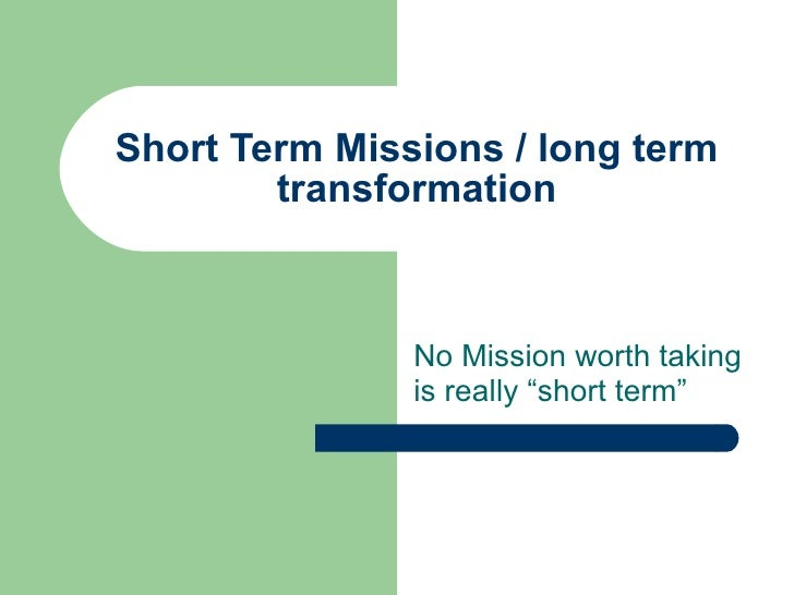 "Short Term Missions / long term transformation No Mission worth taking is really ""short term"""