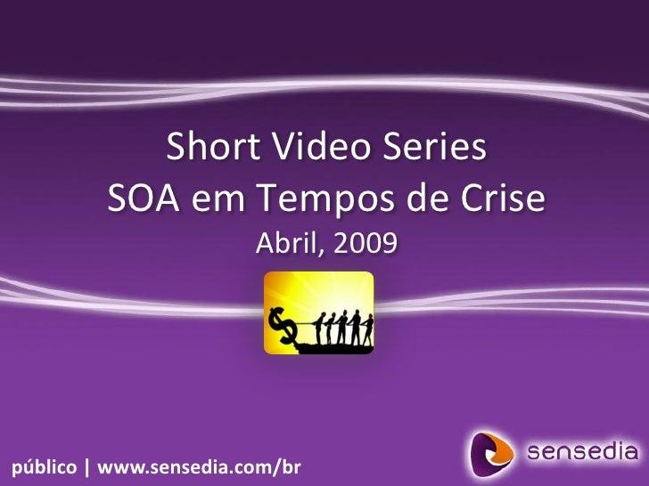 Short Video Series          SOA em Tempos de Crise                         Abril, 2009     público | www.sensedia.com/br