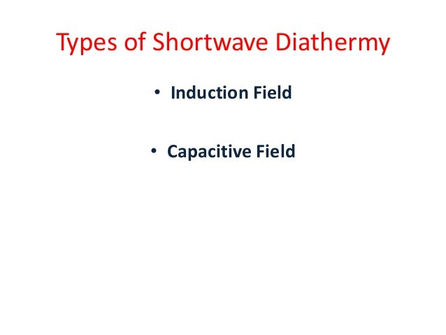 Types of Shortwave Diathermy • Induction Field • Capacitive Field