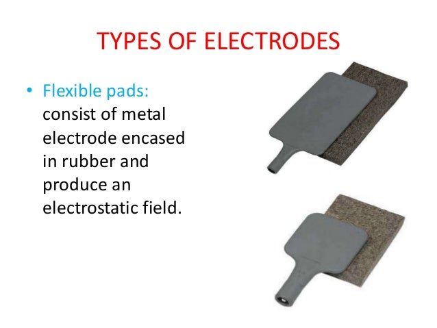 TYPES OF ELECTRODES • Flexible pads: consist of metal electrode encased in rubber and produce an electrostatic field.