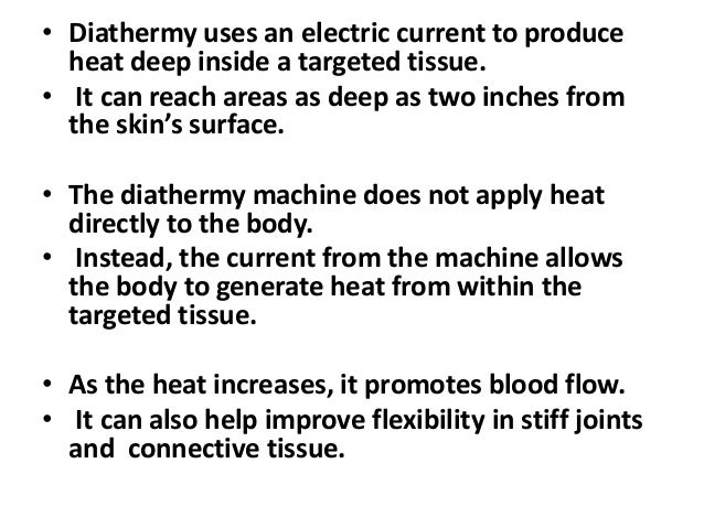 • Diathermy uses an electric current to produce heat deep inside a targeted tissue. • It can reach areas as deep as two in...
