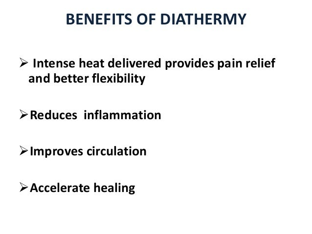 BENEFITS OF DIATHERMY  Intense heat delivered provides pain relief and better flexibility Reduces inflammation Improves...