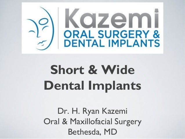 Short & Wide Dental Implants Dr. H. Ryan Kazemi Oral & Maxillofacial Surgery Bethesda, MD