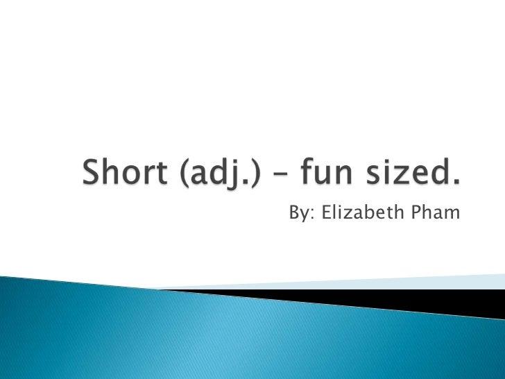 Short (adj.) – fun sized.<br />By: Elizabeth Pham<br />