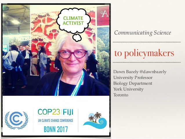Communicating Science to policymakers Dawn Bazely @dawnbazely University Professor Biology Department York University Toro...