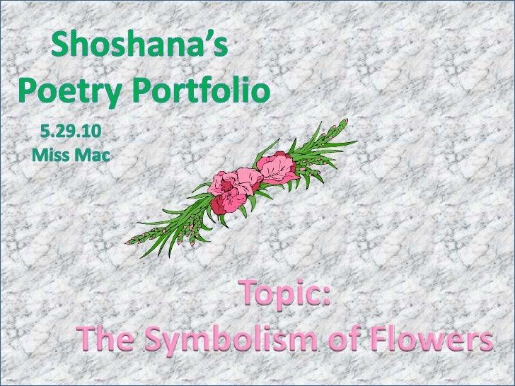 Shoshana's <br />Poetry Portfolio<br />5.29.10<br />Miss Mac<br />Topic:<br />The Symbolism of Flowers<br />