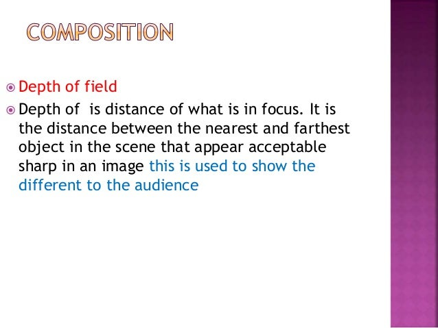  Depth of field  Depth of is distance of what is in focus. It is the distance between the nearest and farthest object in...