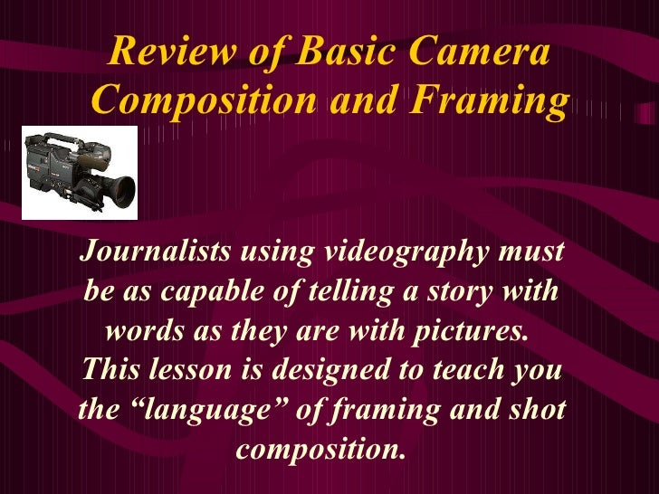 Review of Basic Camera Composition and Framing Journalists using videography must be as capable of telling a story with wo...