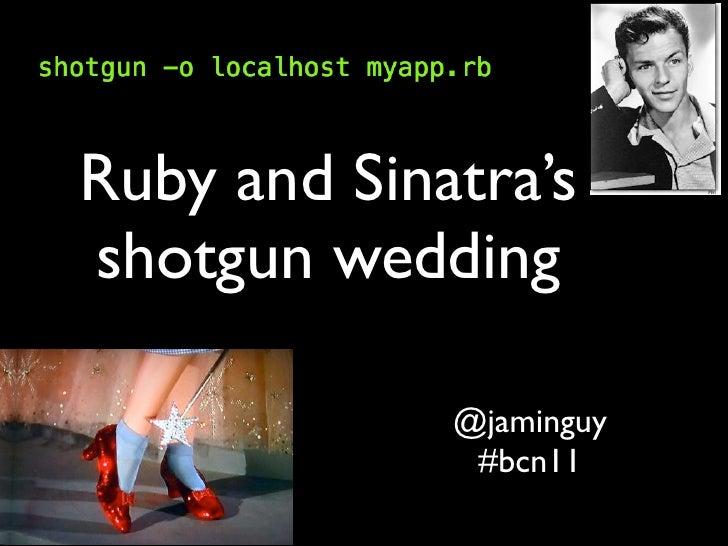 Ruby and Sinatra'sshotgun wedding             @jaminguy              #bcn11
