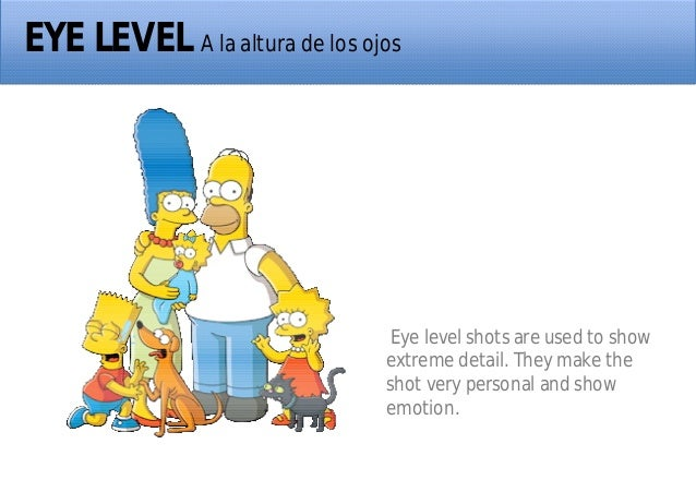 EYE LEVEL A la altura de los ojos Eye level shots are used to show extreme detail. They make the shot very personal and sh...