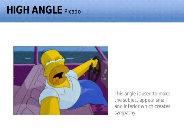 HIGH ANGLE Picado This angle is used to make the subject appear small and inferior which creates sympathy.