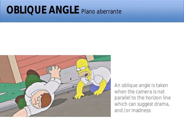 OBLIQUE ANGLE Plano aberrante An oblique angle is taken when the camera is not parallel to the horizon line which can sugg...