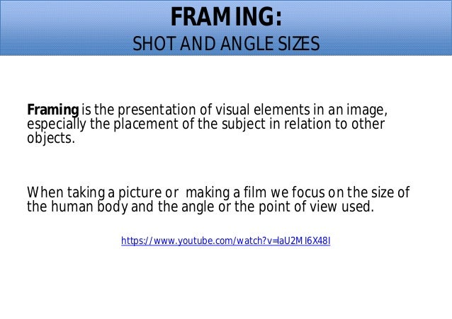 FRAMING: SHOT AND ANGLE SIZES Framing is the presentation of visual elements in an image, especially the placement of the ...