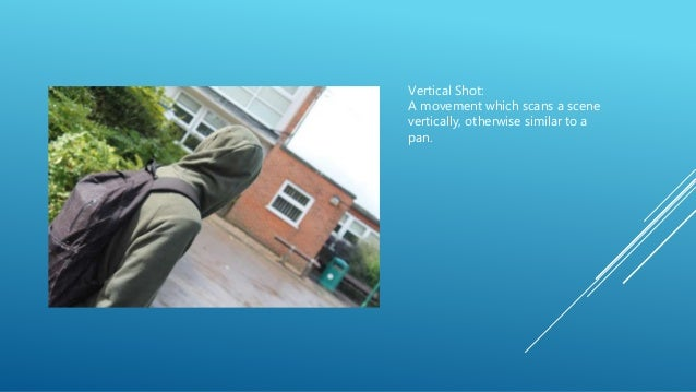 Vertical Shot: A movement which scans a scene vertically, otherwise similar to a pan.