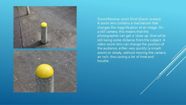Zoom/Reverse zoom Shot (Zoom Lenses): A zoom lens contains a mechanism that changes the magnification of an image. On a st...