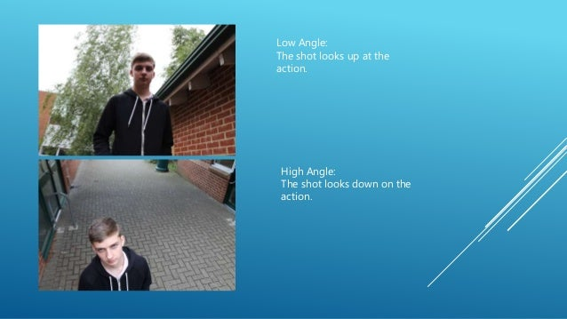 High Angle: The shot looks down on the action. Low Angle: The shot looks up at the action.