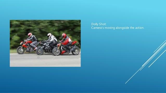 Dolly Shot: Camera's moving alongside the action.