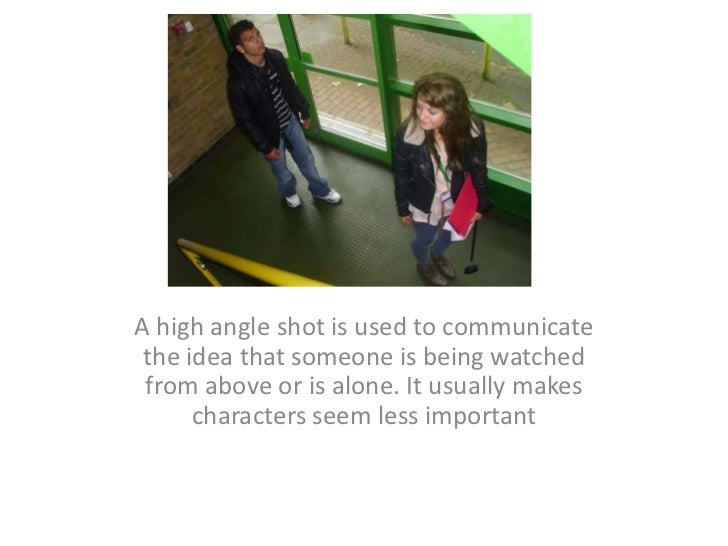 A high angle shot is used to communicate the idea that someone is being watched from above or is alone. It usually makes c...