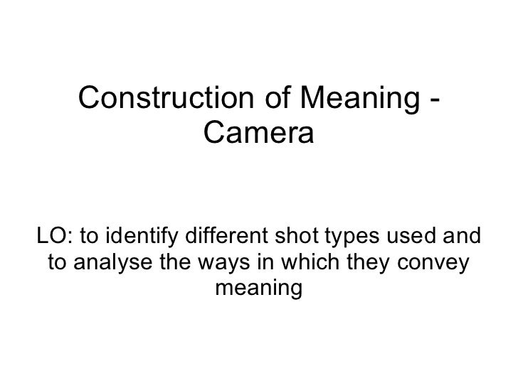 Construction of Meaning - Camera LO: to identify different shot types used and to analyse the ways in which they convey me...