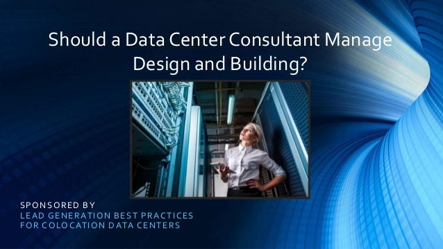 SPONSORED BY LEAD GENERATION BEST PRACTICES FOR COLOCATION DATA CENTERS Should a Data Center Consultant Manage Design and ...
