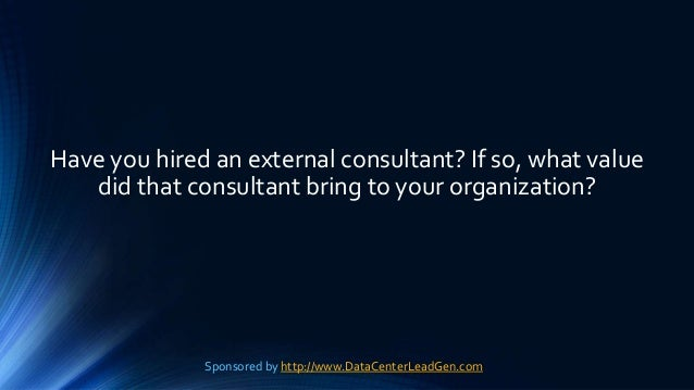 Have you hired an external consultant? If so, what value did that consultant bring to your organization? Sponsored by http...