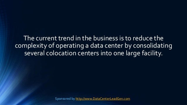 The current trend in the business is to reduce the complexity of operating a data center by consolidating several colocati...
