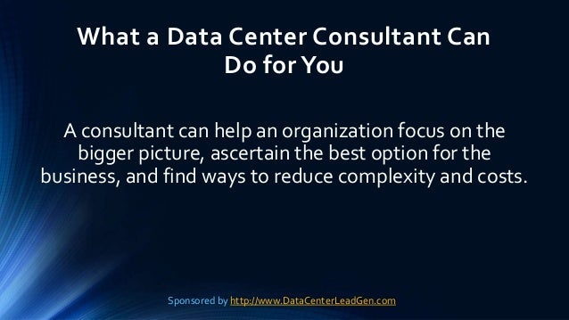 What a Data Center Consultant Can Do forYou A consultant can help an organization focus on the bigger picture, ascertain t...