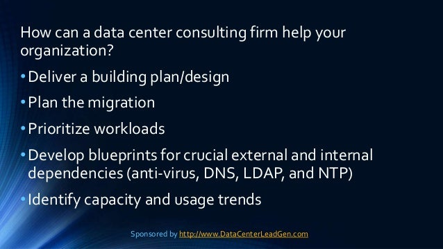 How can a data center consulting firm help your organization? •Deliver a building plan/design •Plan the migration •Priorit...