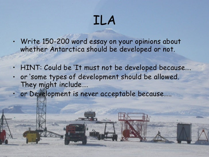 should development be allowed in antarctica The antarctic treaty and related agreements, collectively known as the antarctic treaty system (ats), regulate international relations with respect to antarctica, earth's only continent without a native human populationfor the purposes of the treaty system, antarctica is defined as all of the land and ice shelves south of 60°s latitude.