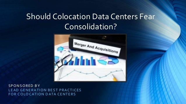 SPONSORED BY LEAD GENERATION BEST PRACTICES FOR COLOCATION DATA CENTERS Should Colocation Data Centers Fear Consolidation?