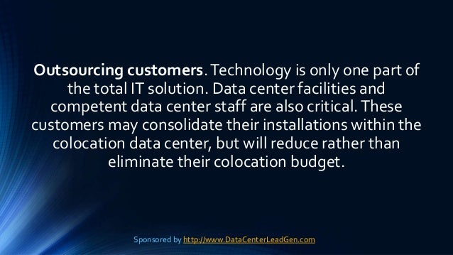 Outsourcing customers.Technology is only one part of the total IT solution. Data center facilities and competent data cent...