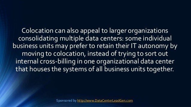 Colocation can also appeal to larger organizations consolidating multiple data centers: some individual business units may...