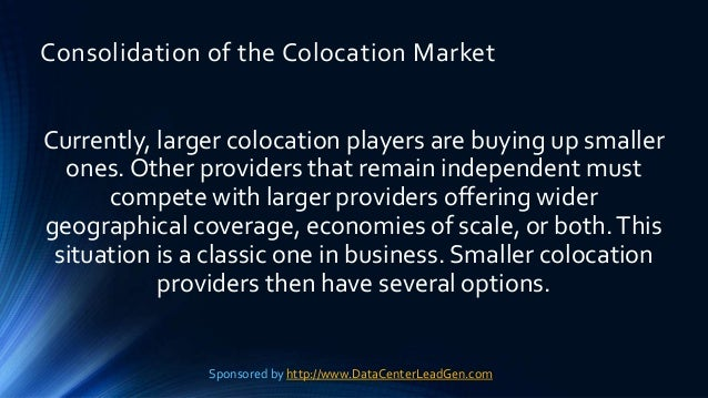 Consolidation of the Colocation Market Currently, larger colocation players are buying up smaller ones. Other providers th...