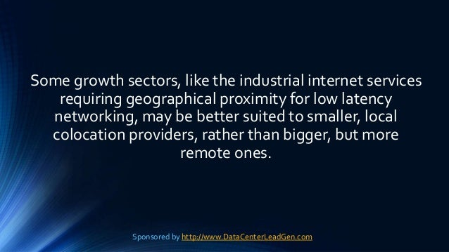 Some growth sectors, like the industrial internet services requiring geographical proximity for low latency networking, ma...