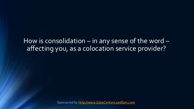 How is consolidation – in any sense of the word – affecting you, as a colocation service provider? Sponsored by http://www...