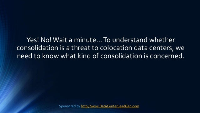 Yes! No!Wait a minute…To understand whether consolidation is a threat to colocation data centers, we need to know what kin...