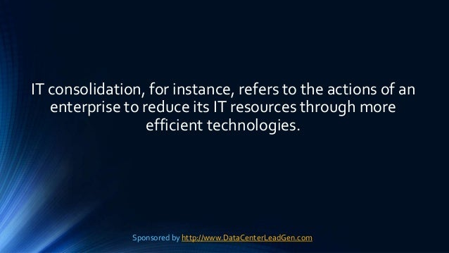 IT consolidation, for instance, refers to the actions of an enterprise to reduce its IT resources through more efficient t...
