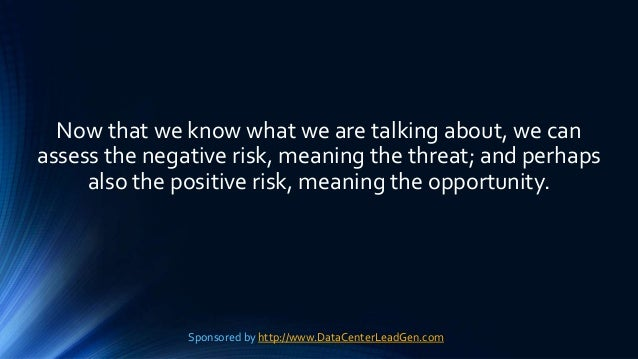 Now that we know what we are talking about, we can assess the negative risk, meaning the threat; and perhaps also the posi...