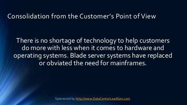 Consolidation from the Customer's Point of View There is no shortage of technology to help customers do more with less whe...