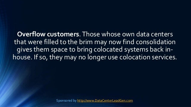 Overflow customers.Those whose own data centers that were filled to the brim may now find consolidation gives them space t...