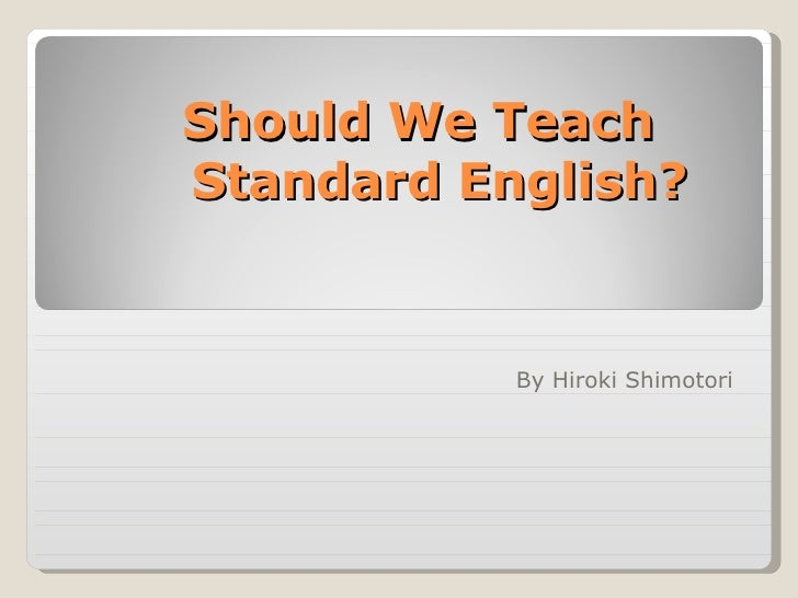Should We Teach  Standard English? By Hiroki Shimotori