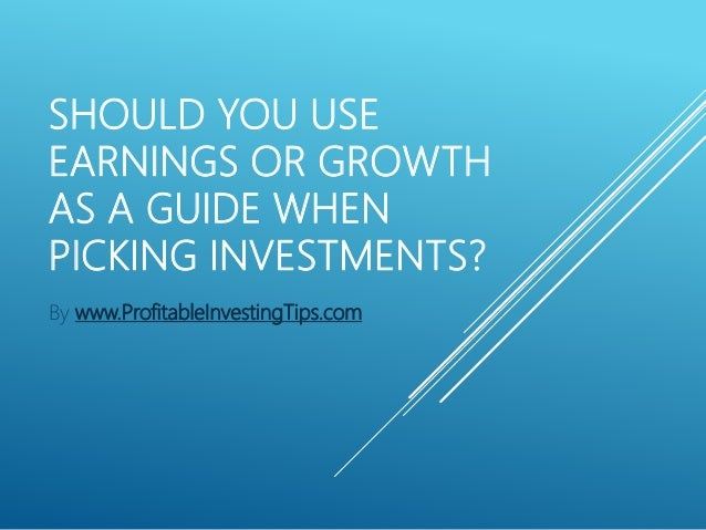 SHOULD YOU USE EARNINGS OR GROWTH AS A GUIDE WHEN PICKING INVESTMENTS? By www.ProfitableInvestingTips.com