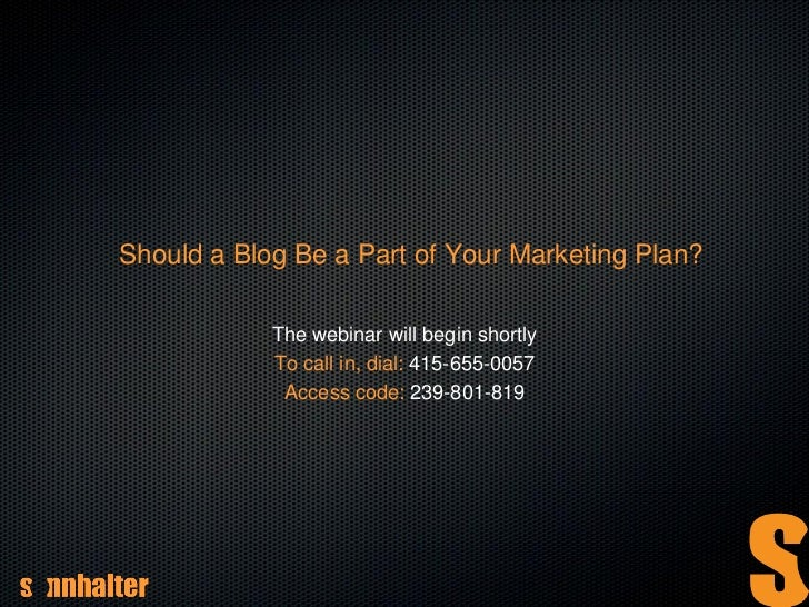 Should a Blog Be a Part of Your Marketing Plan?            The webinar will begin shortly            To call in, dial: 415...