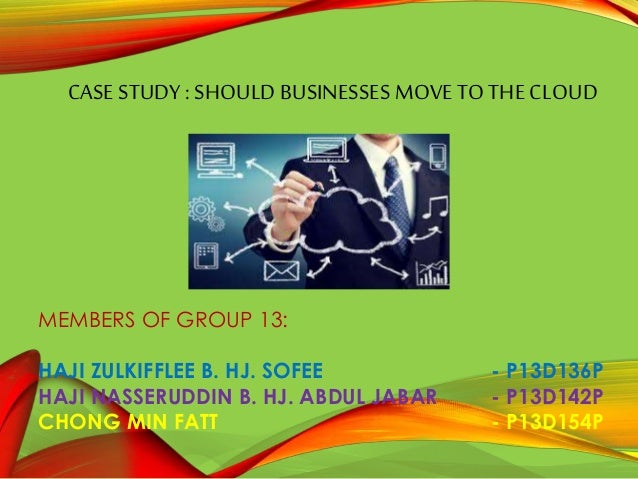 CASE STUDY : SHOULD BUSINESSES MOVE TO THE CLOUD MEMBERS OF GROUP 13: HAJI ZULKIFFLEE B. HJ. SOFEE - P13D136P HAJI NASSERU...
